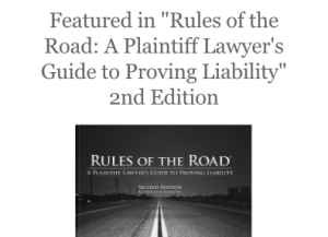 "Featured in ""Rules of the Road: A Plaintiff Lawyer's Guide to Proving Liability"" 2nd Edition"